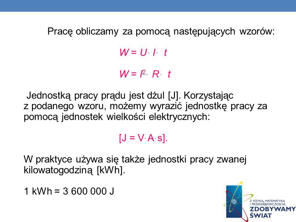 Pracę obliczamy za pomocą następujących wzorów: W = Uּ I ּ t W = I2ּ R ּ t Jednostką pracy prądu jest dżul [J].
